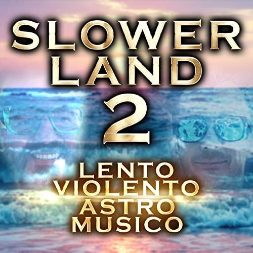 Lento Violento and Astro Musico - Slowerland 2